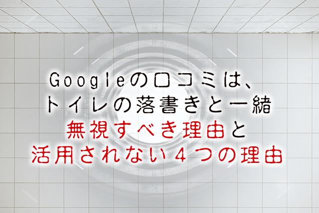 Googleの口コミはトイレの落書きと一緒【余り活用されない4つの理由】